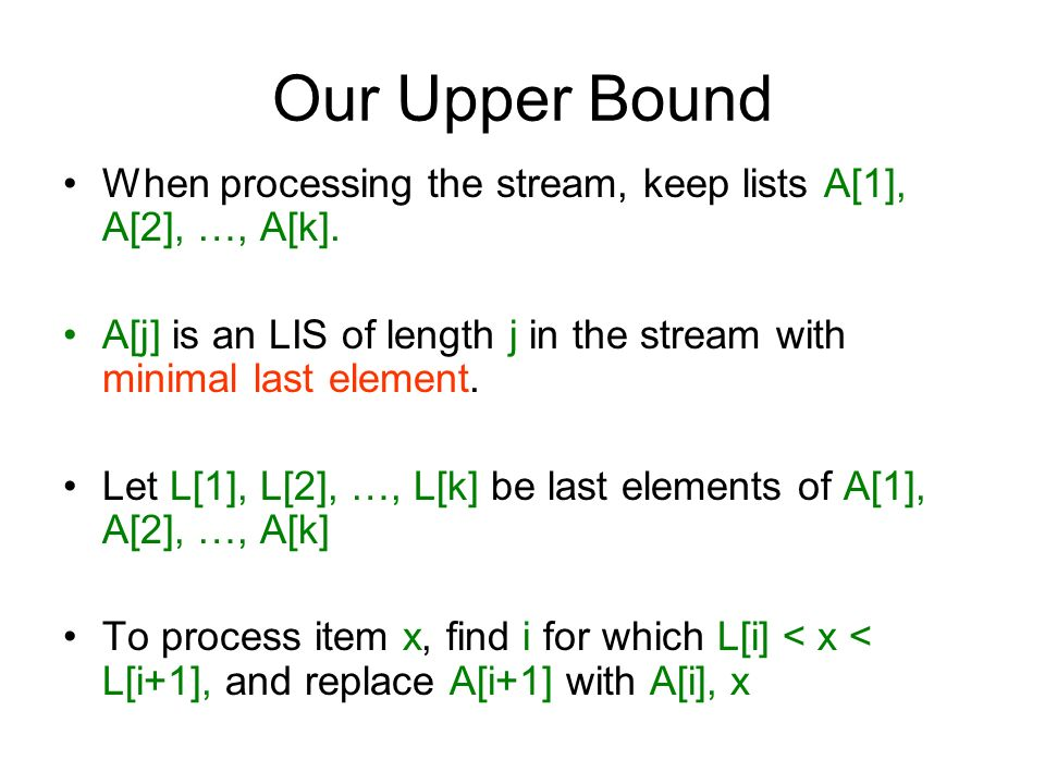 Our Upper Bound When processing the stream, keep lists A[1], A[2], …, A[k]. A[j] is an LIS of length j in the stream with minimal last element.